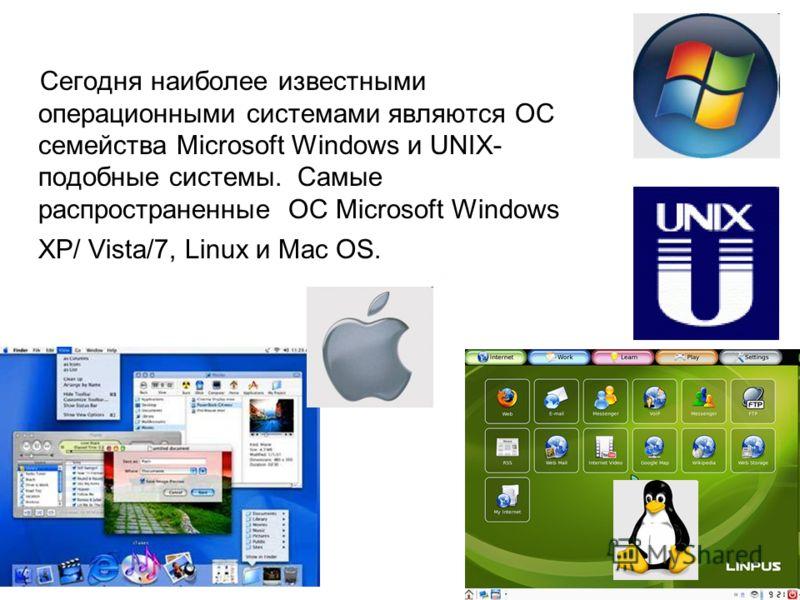 Сегодня наиболее известными операционными системами являются ОС семейства Microsoft Windows и UNIX- подобные системы. Самые распространенные ОС Microsoft Windows XP/ Vista/7, Linux и Mac OS.