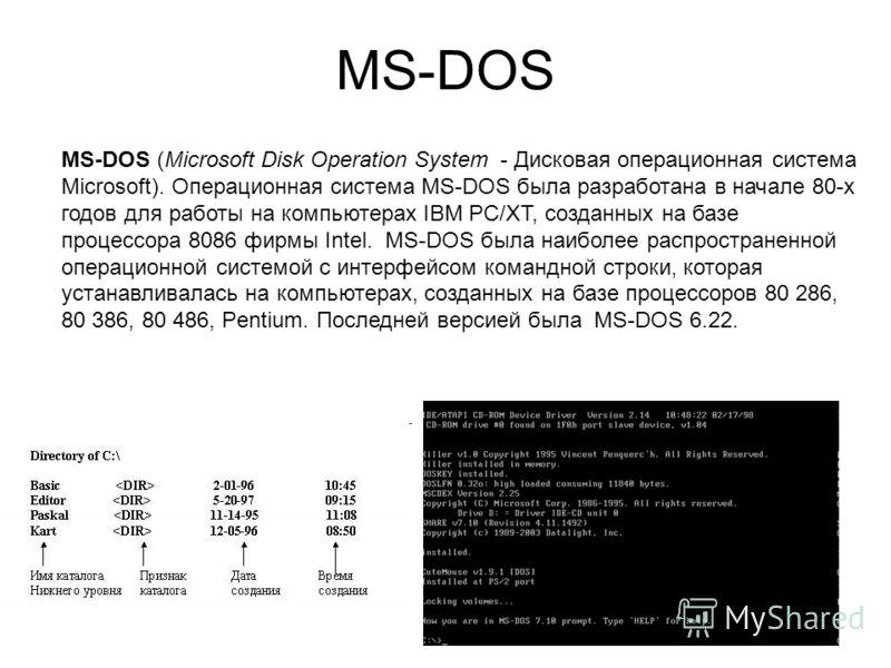 MS-DOS MS-DOS (Microsoft Disk Operation System - Дисковая операционная система Microsoft). Операционная система MS-DOS была разработана в начале 80-х годов для работы на компьютерах IBM PC/XT, созданных на базе процессора 8086 фирмы Intel. MS-DOS был