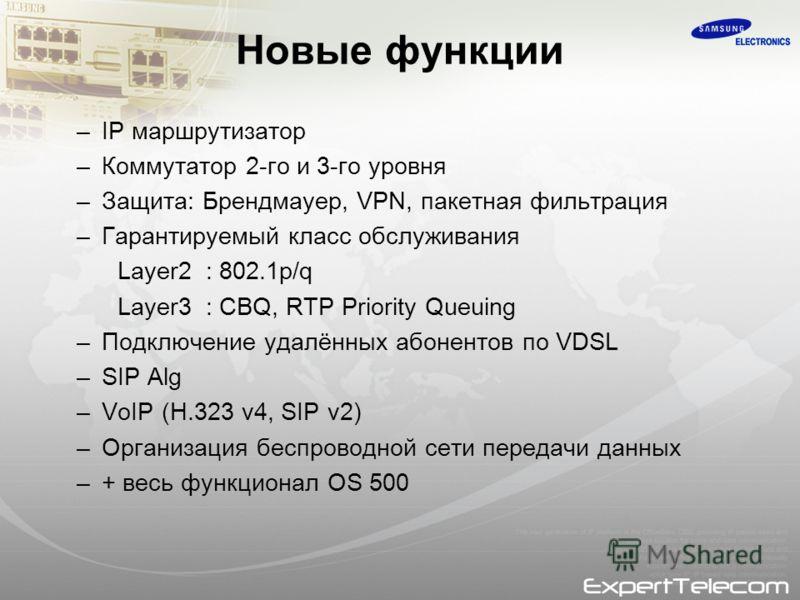 Новые функции –IP маршрутизатор –Коммутатор 2-го и 3-го уровня –Защита: Брендмауер, VPN, пакетная фильтрация –Гарантируемый класс обслуживания Layer2 : 802.1p/q Layer3 : CBQ, RTP Priority Queuing –Подключение удалённых абонентов по VDSL –SIP Alg –VoI