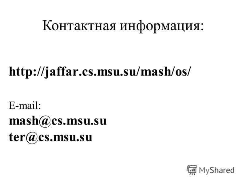 http://jaffar.cs.msu.su/mash/os/ E-mail: mash@cs.msu.su ter@cs.msu.su Контактная информация: