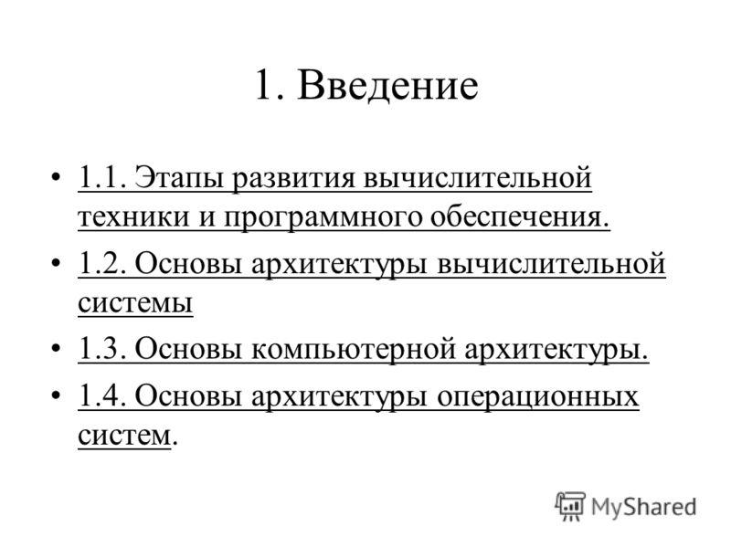 1. Введение 1.1. Этапы развития вычислительной техники и программного обеспечения. 1.2. Основы архитектуры вычислительной системы 1.3. Основы компьютерной архитектуры. 1.4. Основы архитектуры операционных систем.