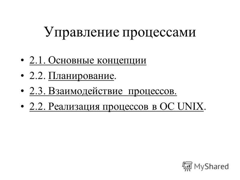 Управление процессами 2.1. Основные концепции 2.2. Планирование. 2.3. Взаимодействие процессов. 2.2. Реализация процессов в ОС UNIX.
