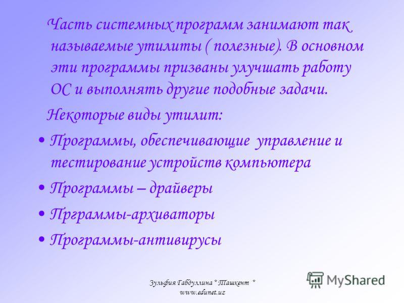 Зульфия Габдуллина * Ташкент * www.edunet.uz Программы, используемые в компьютере, можно условно разделить на три типа: –Системные – основные программы, выполняющие управление и проверку системы. Они являются необходимой принадлежностью компьютера и