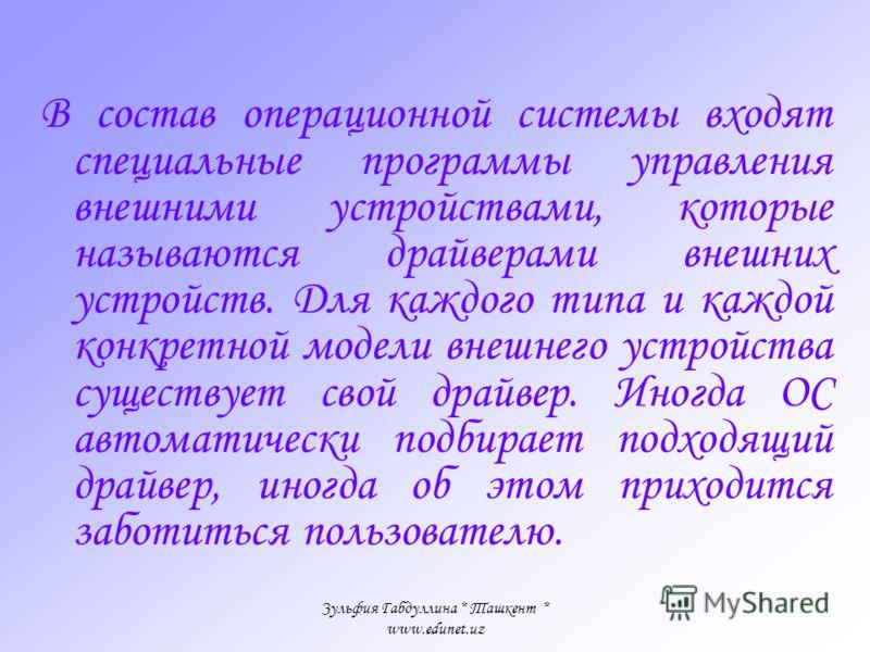 Зульфия Габдуллина * Ташкент * www.edunet.uz Операционная система обеспечивает Выполнение прикладных программ Управление ресурсами компьютера - памятью, процессором и всеми внешними устройствами Контакт человека с компьютером