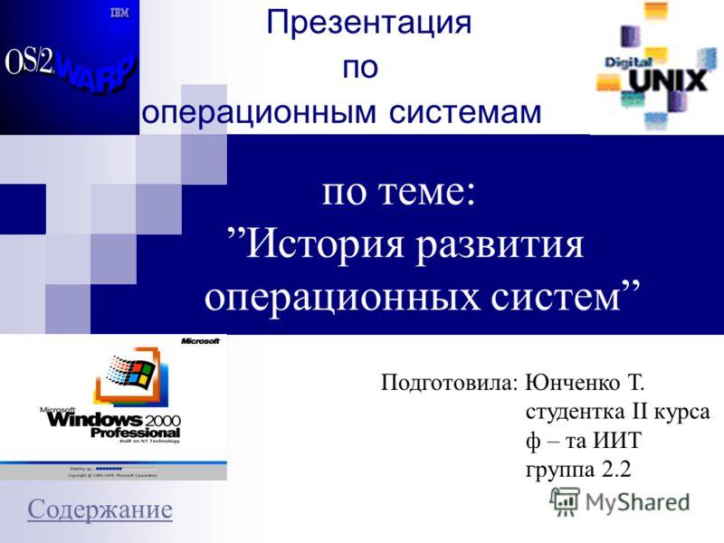 Презентация по операционным системам по теме: История развития операционных систем Подготовила: Юнченко Т. студентка II курса ф – та ИИТ группа 2.2 Содержание