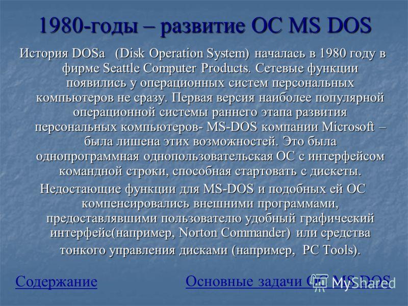 1980-годы – развитие ОС MS DOS История DOSа (Disk Operation System) началась в 1980 году в фирме Seattle Computer Products. Сетевые функции появились у операционных систем персональных компьютеров не сразу. Первая версия наиболее популярной операцион
