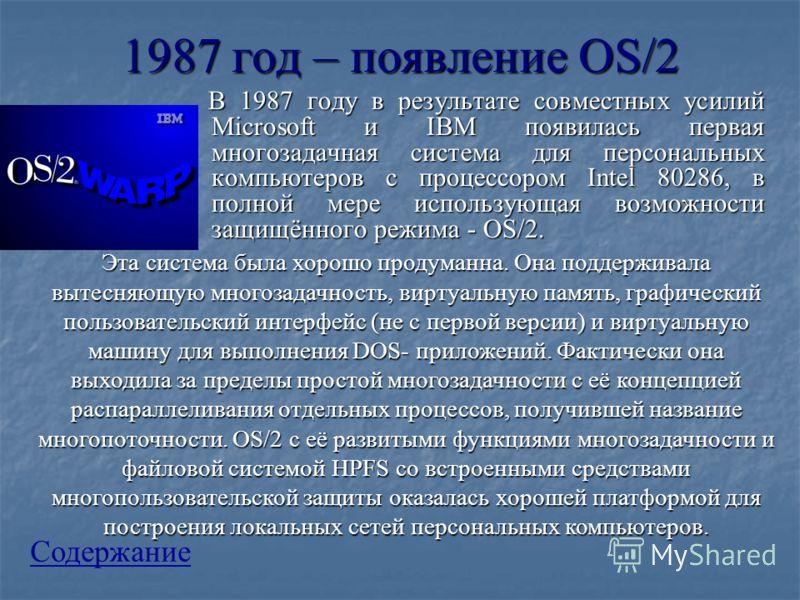 1987 год – появление OS/2 В 1987 году в результате совместных усилий Microsoft и IBM появилась первая многозадачная система для персональных компьютеров с процессором Intel 80286, в полной мере использующая возможности защищённого режима - OS/2. В 19