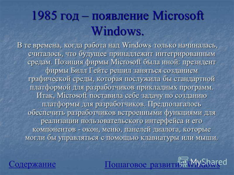 1985 год – появление Microsoft Windows. В те времена, когда работа над Windows только начиналась, считалось, что будущее принадлежит интегрированным средам. Позиция фирмы Microsoft была иной: президент фирмы Билл Гейтс решил заняться созданием граф