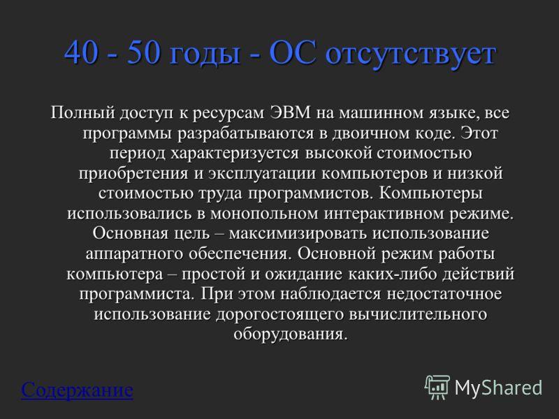 40 - 50 годы - ОС отсутствует Полный доступ к ресурсам ЭВМ на машинном языке, все программы разрабатываются в двоичном коде. Этот период характеризуется высокой стоимостью приобретения и эксплуатации компьютеров и низкой стоимостью труда программисто