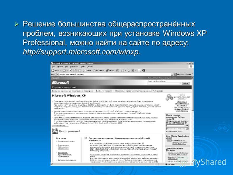 Решение большинства общераспространённых проблем, возникающих при установке Windows XP Professional, можно найти на сайте по адресу: http//support.microsoft.com/winxp. Решение большинства общераспространённых проблем, возникающих при установке Window