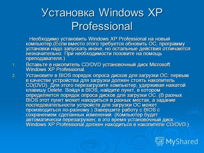 Установка Windows XP Professional Необходимо установить Windows XP Professional на новый компьютер.(Если вместо этого требуется обновить ОС, программу установки надо запускать иначе, но остальные действия отличаются незначительно. При необходимости п