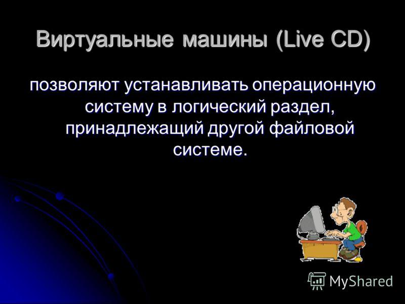 Виртуальные машины (Live CD) позволяют устанавливать операционную систему в логический раздел, принадлежащий другой файловой системе.