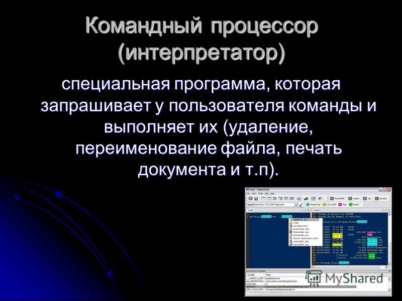 Командный процессор (интерпретатор) специальная программа, которая запрашивает у пользователя команды и выполняет их (удаление, переименование файла, печать документа и т.п).