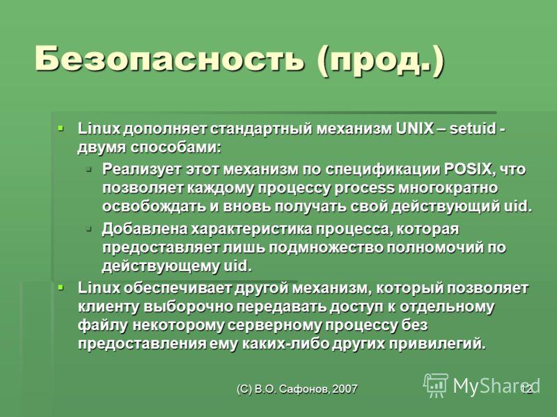 (C) В.О. Сафонов, 200712 Безопасность (прод.) Linux дополняет стандартный механизм UNIX – setuid - двумя способами: Linux дополняет стандартный механизм UNIX – setuid - двумя способами: Реализует этот механизм по спецификации POSIX, что позволяет каж