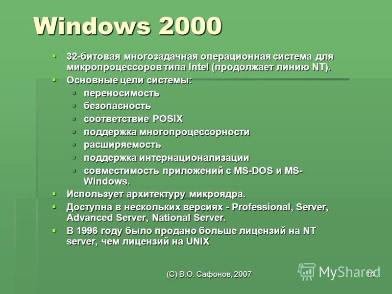 (C) В.О. Сафонов, 200714 Windows 2000 32-битовая многозадачная операционная система для микропроцессоров типа Intel (продолжает линию NT). 32-битовая многозадачная операционная система для микропроцессоров типа Intel (продолжает линию NT). Основные ц