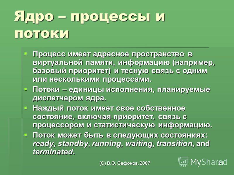 (C) В.О. Сафонов, 200721 Ядро – процессы и потоки Процесс имеет адресное пространство в виртуальной памяти, информацию (например, базовый приоритет) и тесную связь с одним или несколькими процессами. Процесс имеет адресное пространство в виртуальной