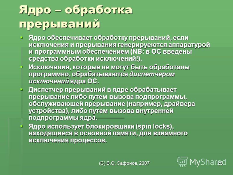 (C) В.О. Сафонов, 200725 Ядро – обработка прерываний Ядро обеспечивает обработку прерываний, если исключения и прерывания генерируеются аппаратурой и программным обеспечением (NB: в ОС введены средства обработки исключений!). Ядро обеспечивает обрабо