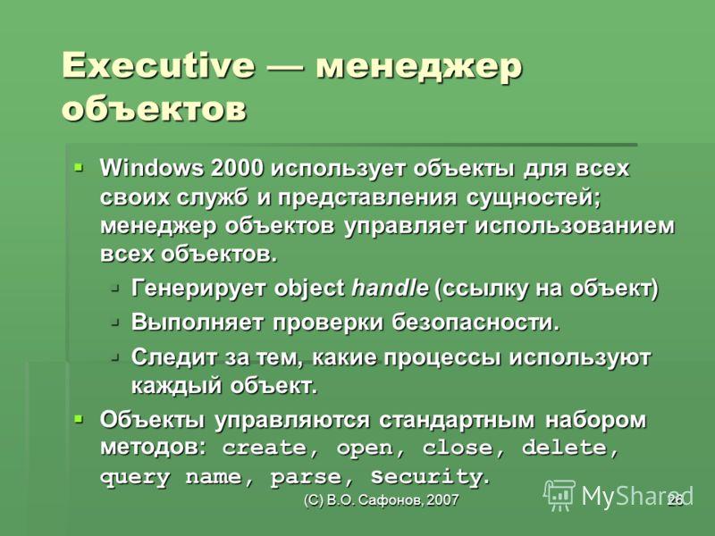 (C) В.О. Сафонов, 200726 Executive менеджер объектов Windows 2000 использует объекты для всех своих служб и представления сущностей; менеджер объектов управляет использованием всех объектов. Windows 2000 использует объекты для всех своих служб и пред