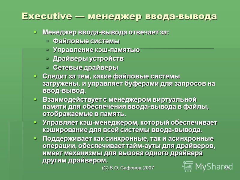 (C) В.О. Сафонов, 200735 Executive менеджер ввода-вывода Менеджер ввода-вывода отвечает за: Менеджер ввода-вывода отвечает за: Файловые системы Файловые системы Управление кэш-памятью Управление кэш-памятью Драйверы устройств Драйверы устройств Сетев