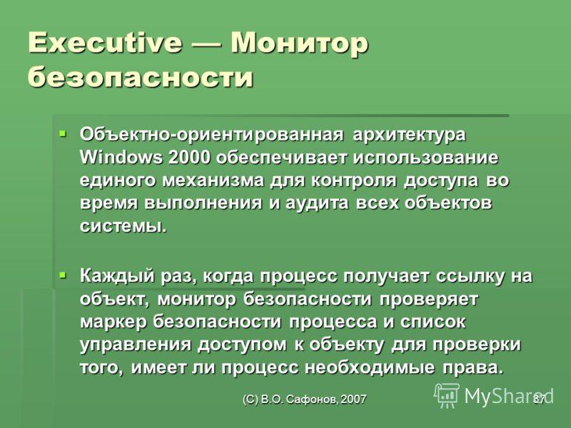 (C) В.О. Сафонов, 200737 Executive Монитор безопасности Объектно-ориентированная архитектура Windows 2000 обеспечивает использование единого механизма для контроля доступа во время выполнения и аудита всех объектов системы. Объектно-ориентированная а