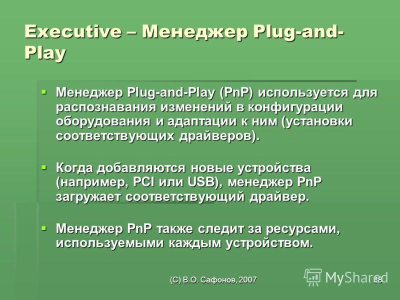 (C) В.О. Сафонов, 200738 Executive – Менеджер Plug-and- Play Менеджер Plug-and-Play (PnP) используется для распознавания изменений в конфигурации оборудования и адаптации к ним (установки соответствующих драйверов). Менеджер Plug-and-Play (PnP) испол