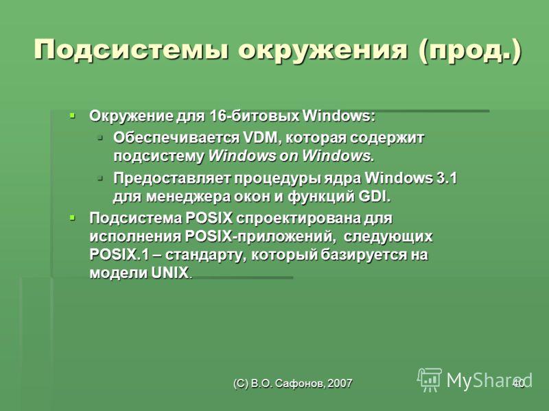 (C) В.О. Сафонов, 200740 Подсистемы окружения (прод.) Окружение для 16-битовых Windows: Окружение для 16-битовых Windows: Обеспечивается VDM, которая содержит подсистему Windows on Windows. Обеспечивается VDM, которая содержит подсистему Windows on W