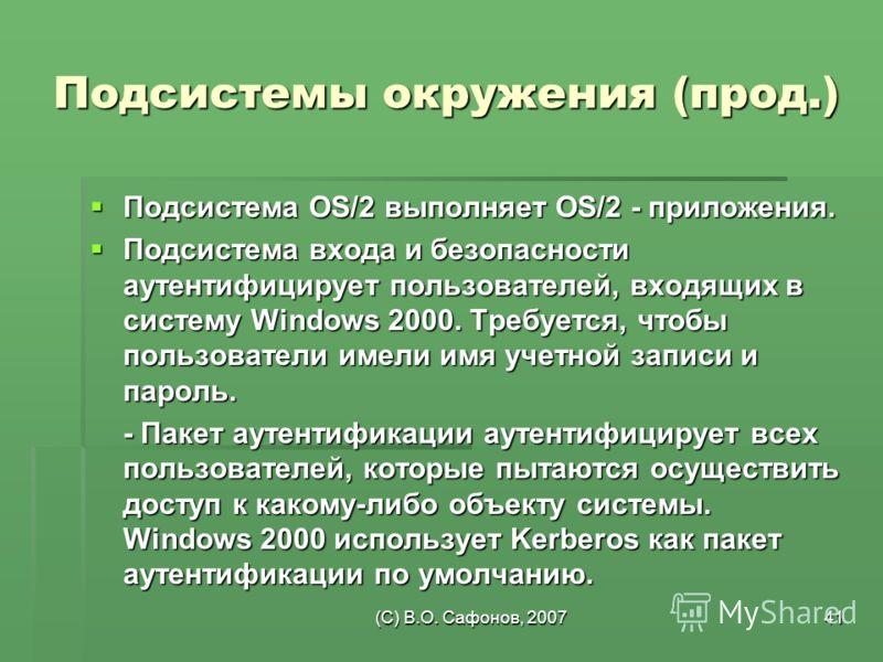 (C) В.О. Сафонов, 200741 Подсистемы окружения (прод.) Подсистема OS/2 выполняет OS/2 - приложения. Подсистема OS/2 выполняет OS/2 - приложения. Подсистема входа и безопасности аутентифицирует пользователей, входящих в систему Windows 2000. Требуется,