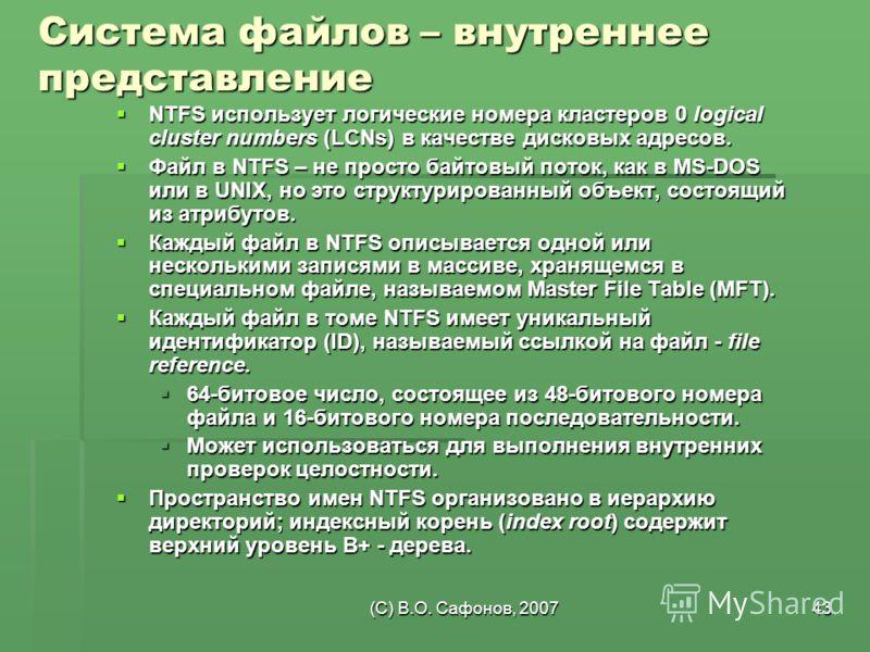 (C) В.О. Сафонов, 200743 Система файлов – внутреннее представление NTFS использует логические номера кластеров 0 logical cluster numbers (LCNs) в качестве дисковых адресов. NTFS использует логические номера кластеров 0 logical cluster numbers (LCNs)