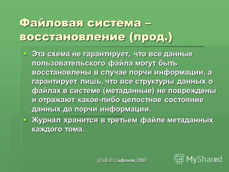 (C) В.О. Сафонов, 200745 Файловая система – восстановление (прод.) Эта схема не гарантирует, что все данные пользовательского файла могут быть восстановлены в случае порчи информации, а гарантирует лишь, что все структуры данных о файлах в системе (м