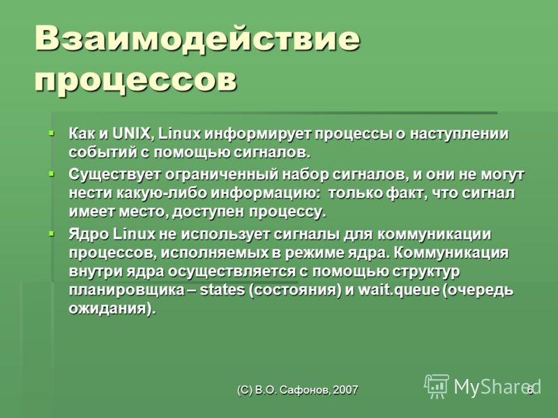 (C) В.О. Сафонов, 20076 Взаимодействие процессов Как и UNIX, Linux информирует процессы о наступлении событий с помощью сигналов. Как и UNIX, Linux информирует процессы о наступлении событий с помощью сигналов. Существует ограниченный набор сигналов,