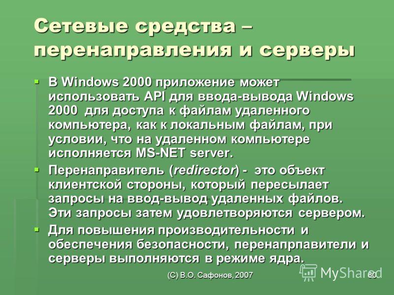 (C) В.О. Сафонов, 200760 Сетевые средства – перенаправления и серверы В Windows 2000 приложение может использовать API для ввода-вывода Windows 2000 для доступа к файлам удаленного компьютера, как к локальным файлам, при условии, что на удаленном ком