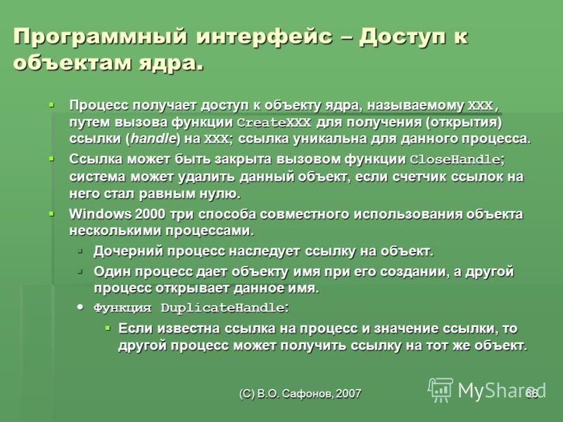 (C) В.О. Сафонов, 200766 Программный интерфейс – Доступ к объектам ядра. Процесс получает доступ к объекту ядра, называемому XXX, путем вызова функции CreateXXX для получения (открытия) ссылки (handle) на XXX; ссылка уникальна для данного процесса. П