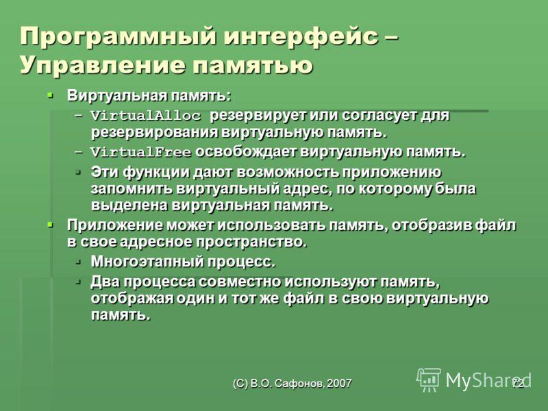 (C) В.О. Сафонов, 200772 Программный интерфейс – Управление памятью Виртуальная память: Виртуальная память: -VirtualAlloc резервирует или согласует для резервирования виртуальную память. -VirtualFree освобождает виртуальную память. Эти функции дают в