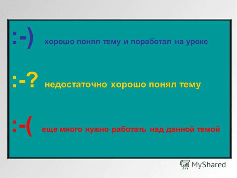 :-) хорошо понял тему и поработал на уроке :-? недостаточно хорошо понял тему :-( еще много нужно работать над данной темой