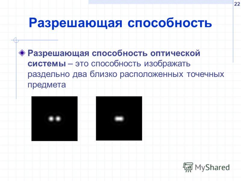 22 Разрешающая способность Разрешающая способность оптической системы – это способность изображать раздельно два близко расположенных точечных предмета