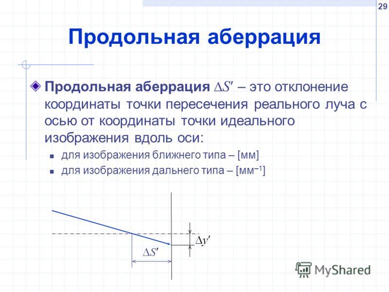 29 Продольная аберрация Продольная аберрация S – это отклонение координаты точки пересечения реального луча с осью от координаты точки идеального изображения вдоль оси: для изображения ближнего типа – [мм] для изображения дальнего типа – [мм –1 ] y S