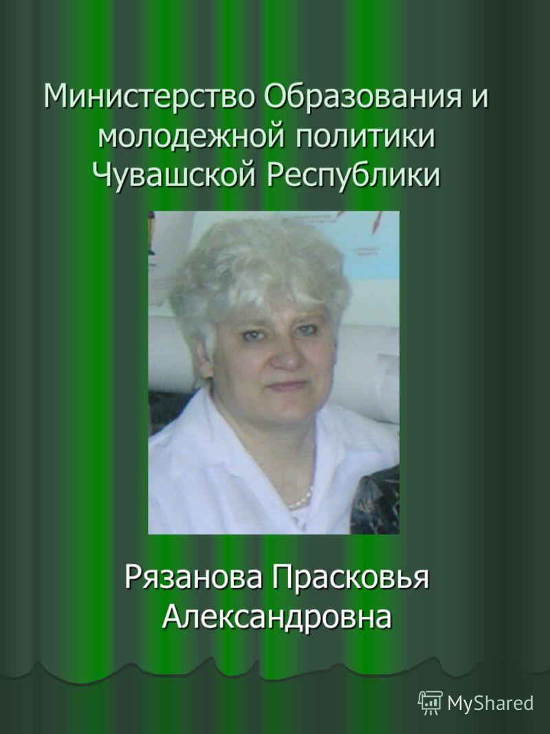 Министерство Образования и молодежной политики Чувашской Республики Рязанова Прасковья Александровна