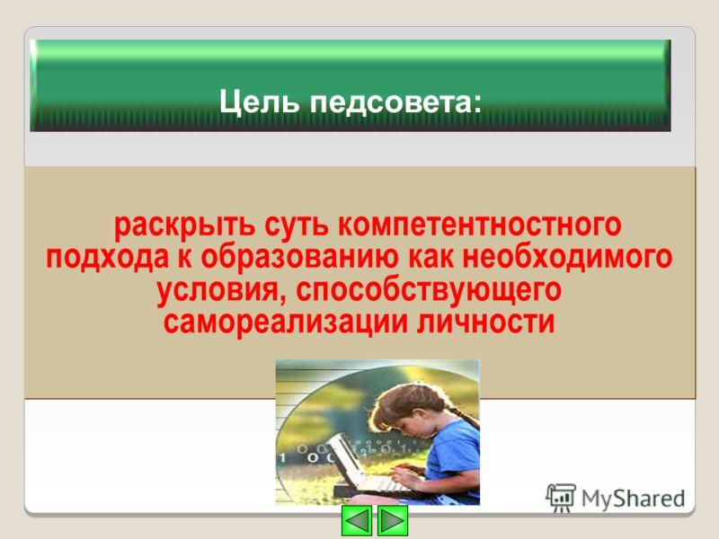 Цель педсовета: раскрыть суть компетентностного подхода к образованию как необходимого условия, способствующего самореализации личности