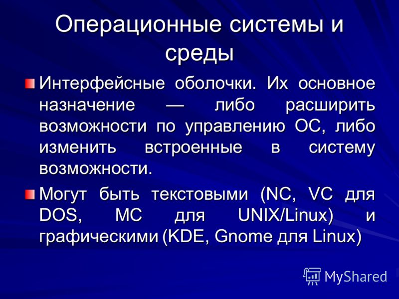Операционные системы и среды Интерфейсные оболочки. Их основное назначение либо расширить возможности по управлению ОС, либо изменить встроенные в систему возможности. Могут быть текстовыми (NC, VC для DOS, MC для UNIX/Linux) и графическими (KDE, Gno