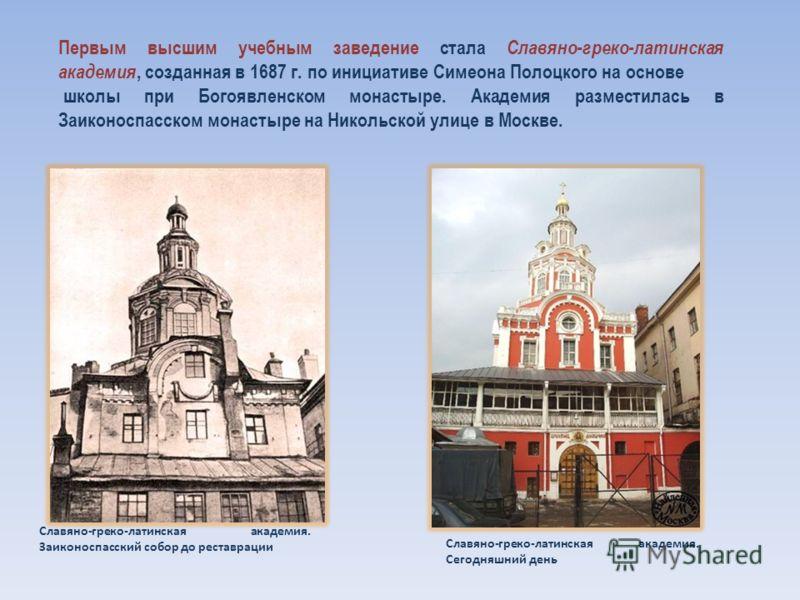 Первым высшим учебным заведение стала Славяно-греко-латинская академия, созданная в 1687 г. по инициативе Симеона Полоцкого на основе школы при Богоявленском монастыре. Академия разместилась в Заиконоспасском монастыре на Никольской улице в Москве. С