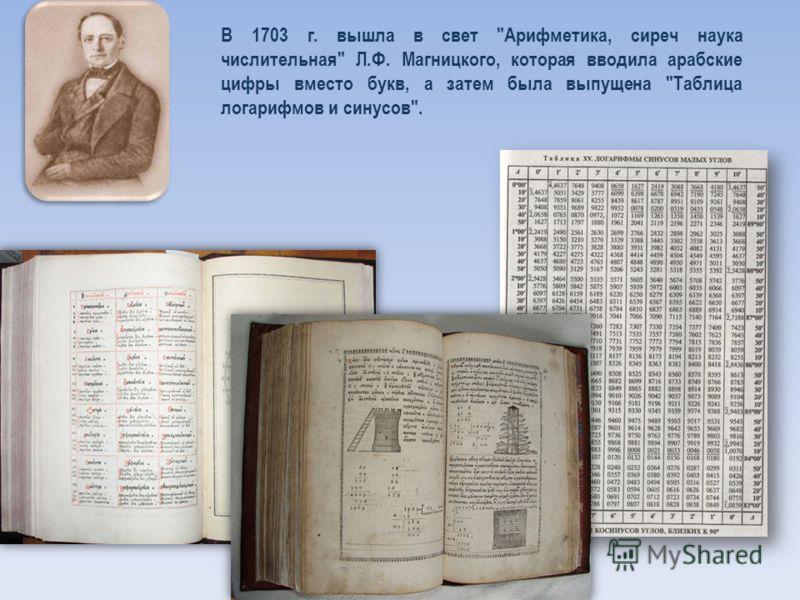 В 1703 г. вышла в свет Арифметика, сиреч наука числительная Л.Ф. Магницкого, которая вводила арабские цифры вместо букв, а затем была выпущена Таблица логарифмов и синусов.