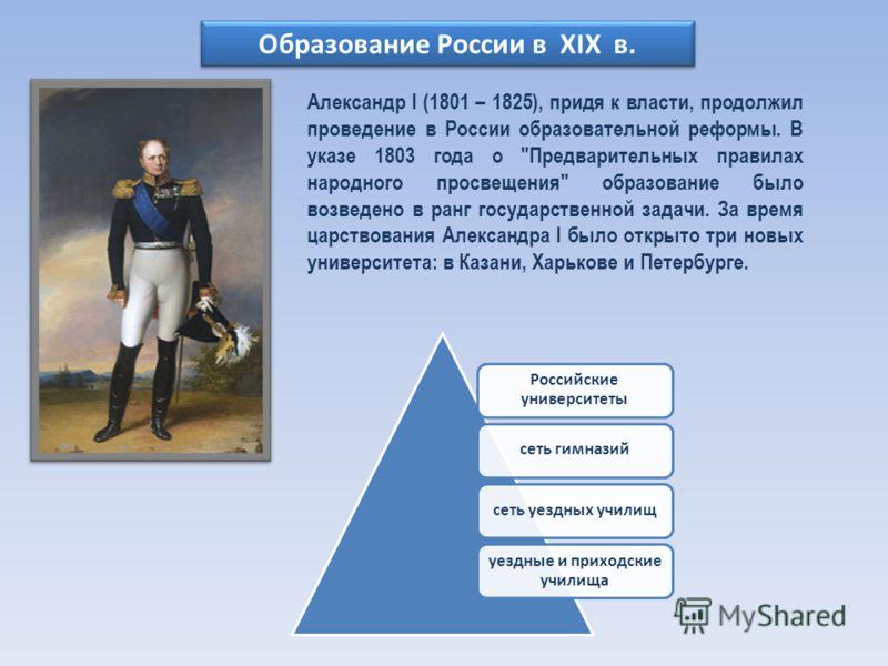 Образование России в XIX в. Александр I (1801 – 1825), придя к власти, продолжил проведение в России образовательной реформы. В указе 1803 года о