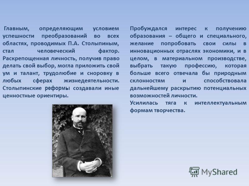 Главным, определяющим условием успешности преобразований во всех областях, проводимых П.А. Столыпиным, стал человеческий фактор. Раскрепощенная личность, получив право делать свой выбор, могла приложить свой ум и талант, трудолюбие и сноровку в любых
