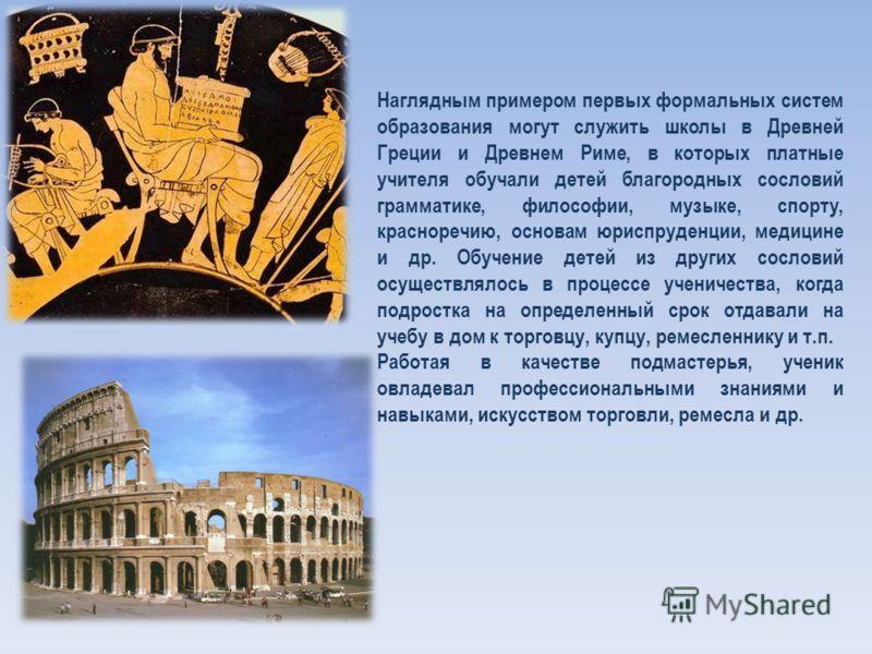 Наглядным примером первых формальных систем образования могут служить школы в Древней Греции и Древнем Риме, в которых платные учителя обучали детей благородных сословий грамматике, философии, музыке, спорту, красноречию, основам юриспруденции, медиц