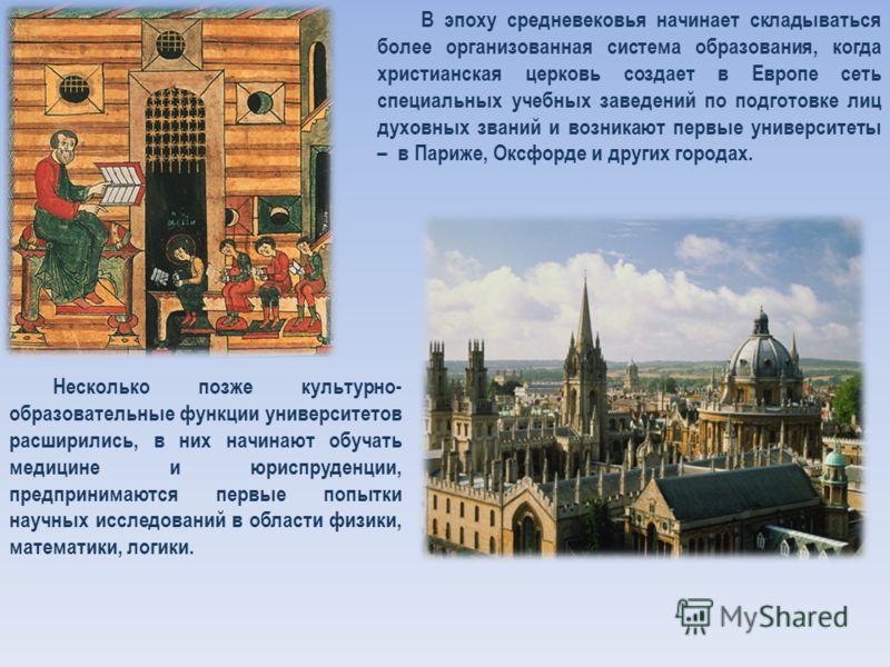 В эпоху средневековья начинает складываться более организованная система образования, когда христианская церковь создает в Европе сеть специальных учебных заведений по подготовке лиц духовных званий и возникают первые университеты – в Париже, Оксфорд