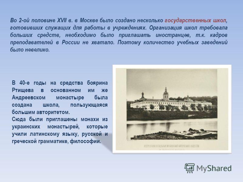 Во 2-ой половине XVII в. в Москве было создано несколько государственных школ, готовивших служащих для работы в учреждениях. Организация школ требовала больших средств, необходимо было приглашать иностранцев, т.к. кадров преподавателей в России не хв