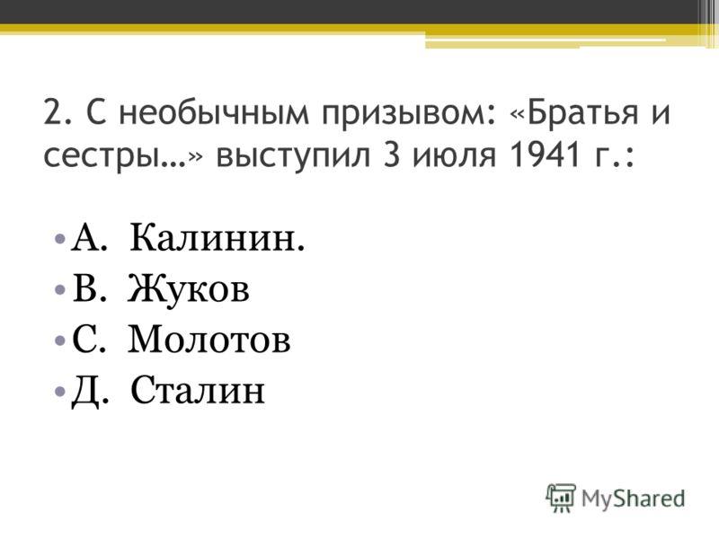 2. С необычным призывом: «Братья и сестры…» выступил 3 июля 1941 г.: А. Калинин. В. Жуков С. Молотов Д. Сталин