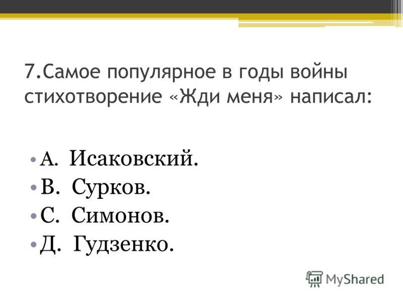 7. Самое популярное в годы войны стихотворение «Жди меня» написал: А. Исаковский. В. Сурков. С. Симонов. Д. Гудзенко.