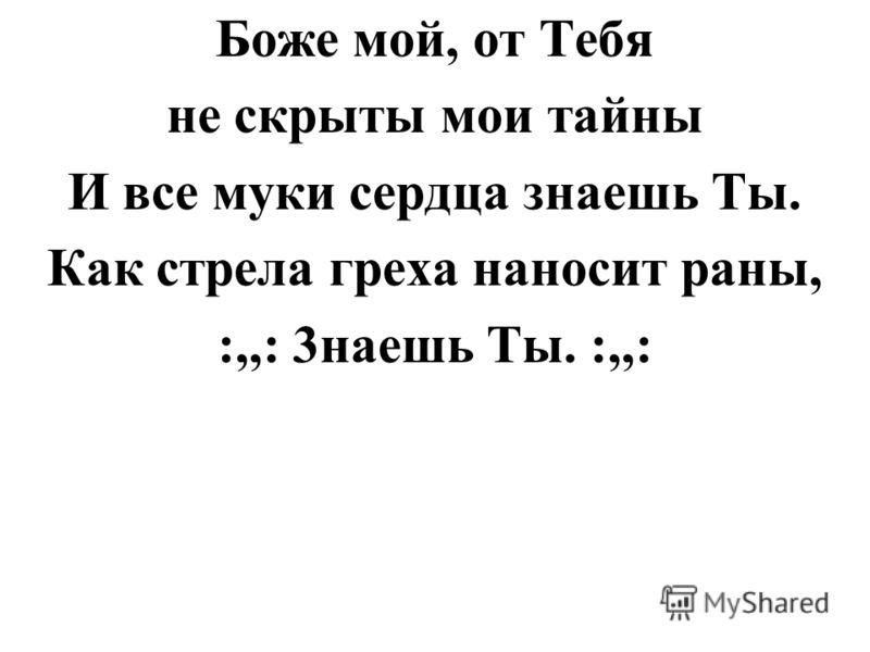 Боже мой, от Тебя не скрыты мои тайны И все муки сердца знаешь Ты. Как стрела греха наносит раны, :,,: 3наешь Ты. :,,: