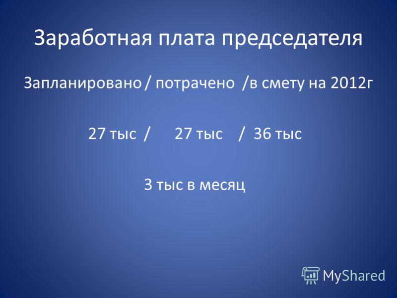 Заработная плата председателя Запланировано / потрачено /в смету на 2012г 27 тыс / 27 тыс / 36 тыс 3 тыс в месяц